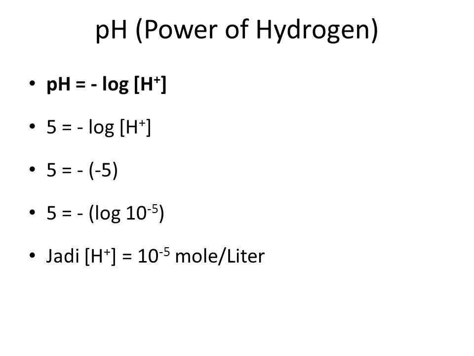 pH (Power of Hydrogen) pH = - log [H+] 5 = - log [H+] 5 = - (-5)